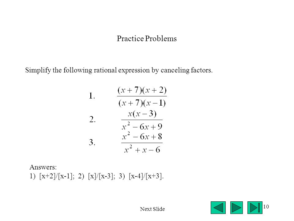 Practice Problems Simplify the following rational expression by canceling factors. Answers: 1) [x+2]/[x-1]; 2) [x]/[x-3]; 3) [x-4]/[x+3].